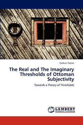 The Real and the Imaginary Thresholds of Ottoman Subjectivity