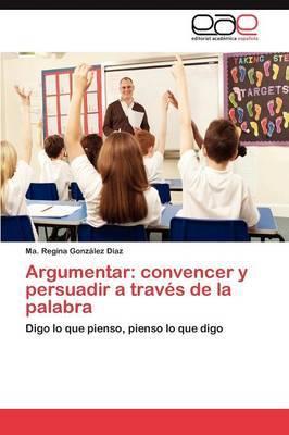 Argumentar: Convencer y Persuadir a Traves de la Palabra