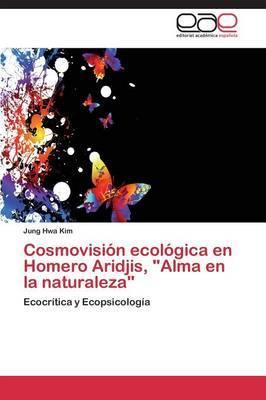Cosmovision Ecologica En Homero Aridjis, Alma En La Naturaleza