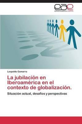 La Jubilacion En Iberoamerica En El Contexto de Globalizacion.