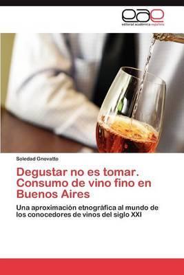 Degustar No Es Tomar. Consumo de Vino Fino En Buenos Aires
