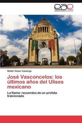 Jose Vasconcelos: Los Ultimos Anos del Ulises Mexicano
