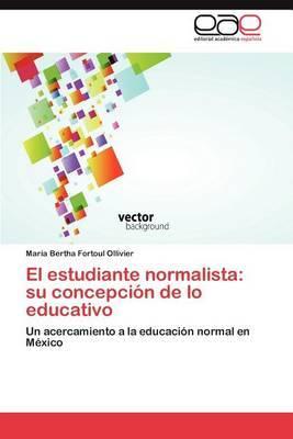 El Estudiante Normalista: Su Concepcion de Lo Educativo