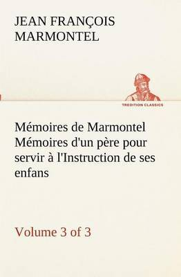 Memoires de Marmontel (3 of 3) Memoires D'Un Pere Pour Servir A L'Instruction de Ses Enfans