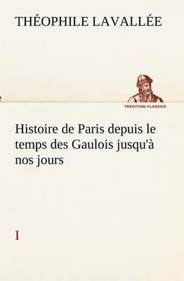 Histoire de Paris Depuis Le Temps Des Gaulois Jusqu'a Nos Jours - I