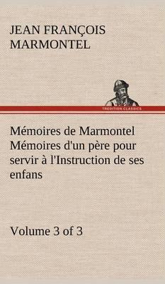 Memoires de Marmontel (3 of 3) Memoires D'Un Pere Pour Servir A L'Instruction de Ses Enfans
