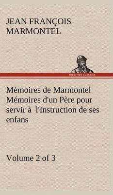 Memoires de Marmontel (Volume 2 of 3) Memoires D'Un Pere Pour Servir A L'Instruction de Ses Enfans