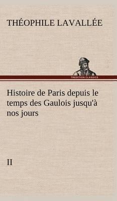 Histoire de Paris Depuis Le Temps Des Gaulois Jusqu'a Nos Jours - II