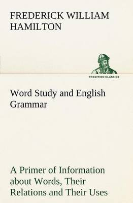 Word Study and English Grammar a Primer of Information about Words, Their Relations and Their Uses