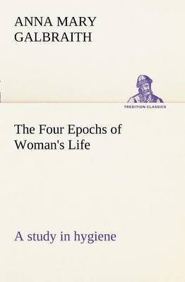 The Four Epochs of Woman's Life a Study in Hygiene
