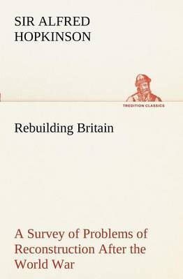 Rebuilding Britain a Survey of Problems of Reconstruction After the World War
