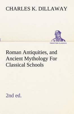Roman Antiquities, and Ancient Mythology for Classical Schools (2nd Ed)