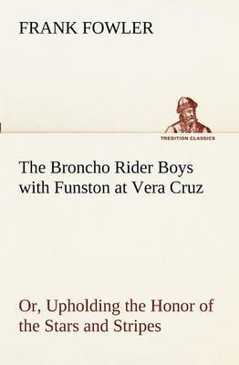 The Broncho Rider Boys with Funston at Vera Cruz Or, Upholding the Honor of the Stars and Stripes