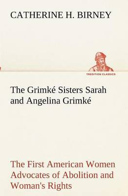 The Grimke Sisters Sarah and Angelina Grimke: The First American Women Advocates of Abolition and Woman's Rights