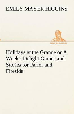 Holidays at the Grange or a Week's Delight Games and Stories for Parlor and Fireside