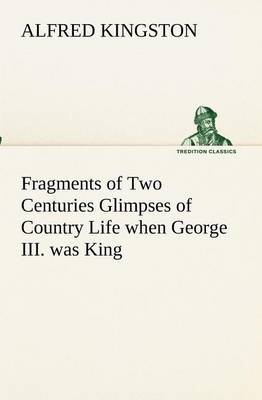 Fragments of Two Centuries Glimpses of Country Life When George III. Was King