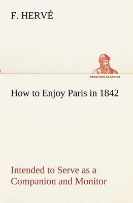 How to Enjoy Paris in 1842 Intended to Serve as a Companion and Monitor, Containing Historical, Political, Commercial, Artistical, Theatrical and Statistical Information