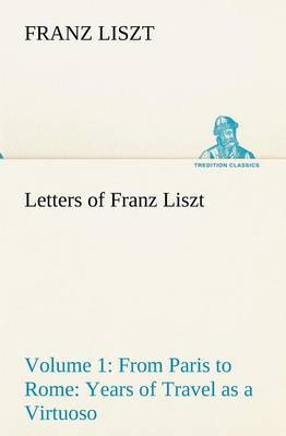 Letters of Franz Liszt -- Volume 1 from Paris to Rome: Years of Travel as a Virtuoso