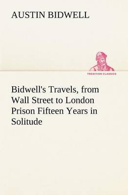 Bidwell's Travels, from Wall Street to London Prison Fifteen Years in Solitude