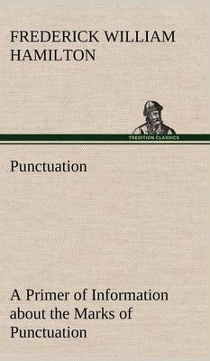 Punctuation a Primer of Information about the Marks of Punctuation and Their Use Both Grammatically and Typographically