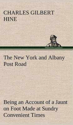 The New York and Albany Post Road from Kings Bridge to  The Ferry at Crawlier, Over Against Albany,  Being an Account of a Jaunt on Foot Made at Sundry Convenient Times Between May and November, Nineteen Hundred and Five