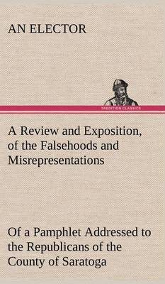 A Review and Exposition, of the Falsehoods and Misrepresentations, of a Pamphlet Addressed to the Republicans of the County of Saratoga, Signed,  A Citizen