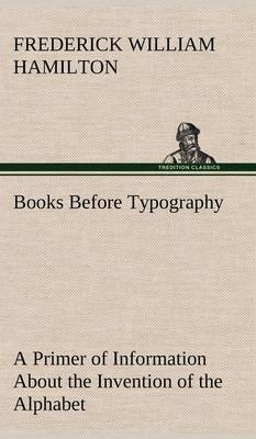 Books Before Typography a Primer of Information about the Invention of the Alphabet and the History of Book-Making Up to the Invention of Movable Types Typographic Technical Series for Apprentices #49