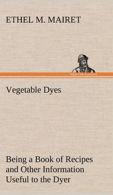 Vegetable Dyes Being a Book of Recipes and Other Information Useful to the Dyer