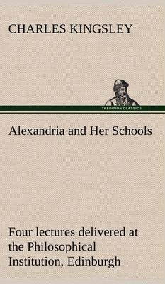 Alexandria and Her Schools Four Lectures Delivered at the Philosophical Institution, Edinburgh