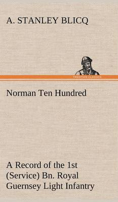Norman Ten Hundred a Record of the 1st (Service) Bn. Royal Guernsey Light Infantry