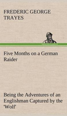 Five Months on a German Raider Being the Adventures of an Englishman Captured by the 'Wolf'
