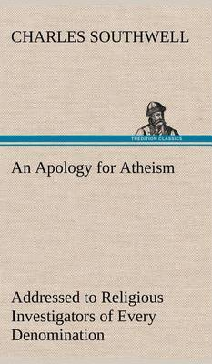 An Apology for Atheism Addressed to Religious Investigators of Every Denomination by One of Its Apostles