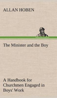 The Minister and the Boy a Handbook for Churchmen Engaged in Boys' Work