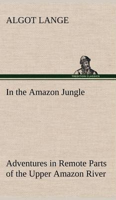 In the Amazon Jungle Adventures in Remote Parts of the Upper Amazon River, Including a Sojourn Among Cannibal Indians