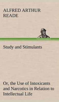 Study and Stimulants Or, the Use of Intoxicants and Narcotics in Relation to Intellectual Life