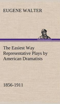 The Easiest Way Representative Plays by American Dramatists: 1856-1911