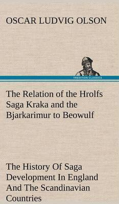 The Relation of the Hrolfs Saga Kraka and the Bjarkarimur to Beowulf a Contribution to the History of Saga Development in England and the Scandinavian Countries