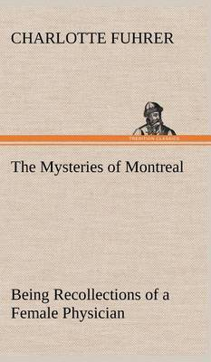 The Mysteries of Montreal Being Recollections of a Female Physician