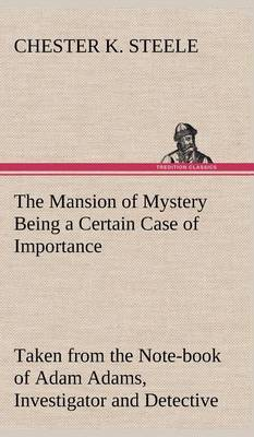 The Mansion of Mystery Being a Certain Case of Importance, Taken from the Note-Book of Adam Adams, Investigator and Detective