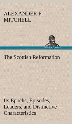 The Scottish Reformation Its Epochs, Episodes, Leaders, and Distinctive Characteristics