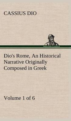 Dio's Rome, Volume 1 (of 6) an Historical Narrative Originally Composed in Greek During the Reigns of Septimius Severus, Geta and Caracalla, Macrinus, Elagabalus and Alexander Severus: And Now Presented in English Form