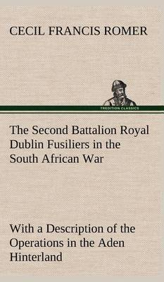 The Second Battalion Royal Dublin Fusiliers in the South African War with a Description of the Operations in the Aden Hinterland