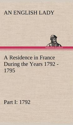 A Residence in France During the Years 1792, 1793, 1794 and 1795, Part I. 1792 Described in a Series of Letters from an English Lady: With General and Incidental Remarks on the French Character and Manners