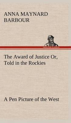 The Award of Justice Or, Told in the Rockies a Pen Picture of the West
