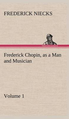 Frederick Chopin, as a Man and Musician - Volume 1