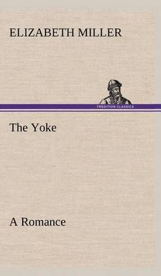 The Yoke a Romance of the Days When the Lord Redeemed the Children of Israel from the Bondage of Egypt