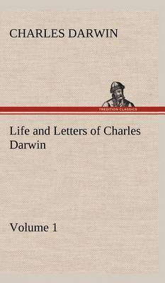 Life and Letters of Charles Darwin - Volume 1