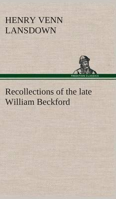 Recollections of the Late William Beckford of Fonthill, Wilts and Lansdown, Bath