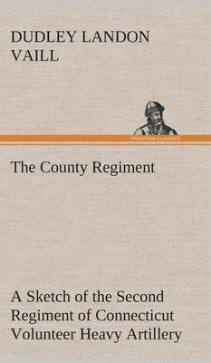 The County Regiment a Sketch of the Second Regiment of Connecticut Volunteer Heavy Artillery, Originally the Nineteenth Volunteer Infantry, in the Civil War