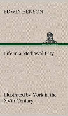 Life in a Mediaeval City Illustrated by York in the Xvth Century